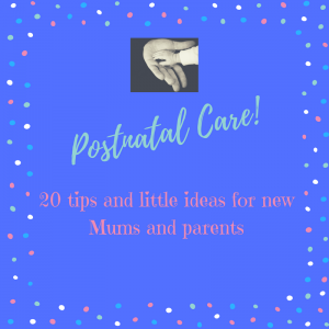20 tips for postnatal care…a few ideas for new Mums and parents…